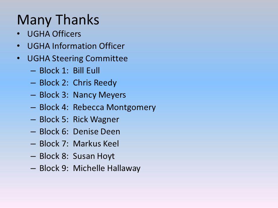 Many Thanks UGHA Officers UGHA Information Officer UGHA Steering Committee – Block 1: Bill Eull – Block 2: Chris Reedy – Block 3: Nancy Meyers – Block 4: Rebecca Montgomery – Block 5: Rick Wagner – Block 6: Denise Deen – Block 7: Markus Keel – Block 8: Susan Hoyt – Block 9: Michelle Hallaway