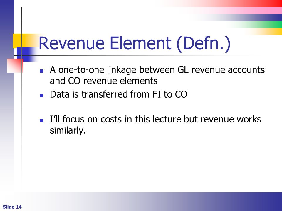 Slide 14 Revenue Element (Defn.) A one-to-one linkage between GL revenue accounts and CO revenue elements Data is transferred from FI to CO I'll focus on costs in this lecture but revenue works similarly.