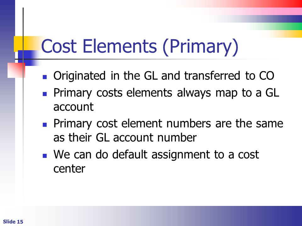 Slide 15 Cost Elements (Primary) Originated in the GL and transferred to CO Primary costs elements always map to a GL account Primary cost element numbers are the same as their GL account number We can do default assignment to a cost center
