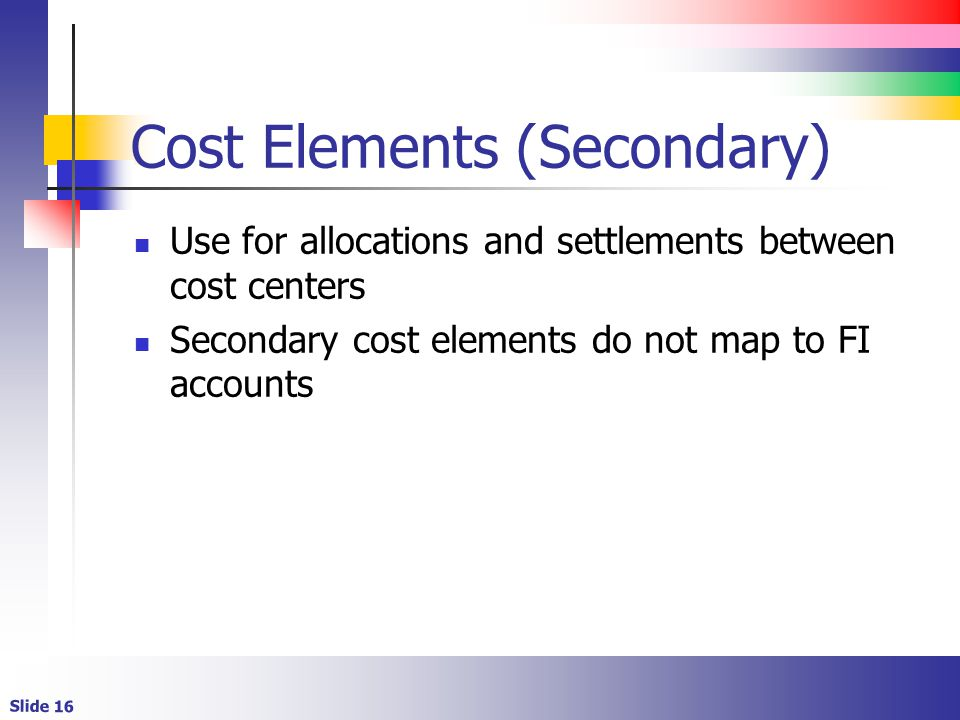 Slide 16 Cost Elements (Secondary) Use for allocations and settlements between cost centers Secondary cost elements do not map to FI accounts