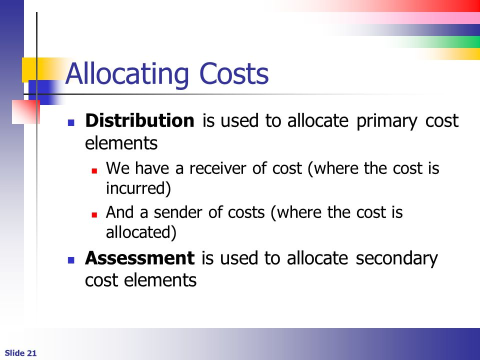 Slide 21 Allocating Costs Distribution is used to allocate primary cost elements We have a receiver of cost (where the cost is incurred) And a sender