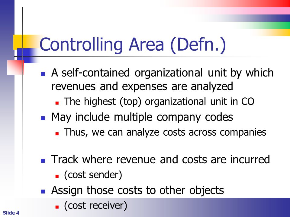 Slide 4 Controlling Area (Defn.) A self-contained organizational unit by which revenues and expenses are analyzed The highest (top) organizational unit in CO May include multiple company codes Thus, we can analyze costs across companies Track where revenue and costs are incurred (cost sender) Assign those costs to other objects (cost receiver)