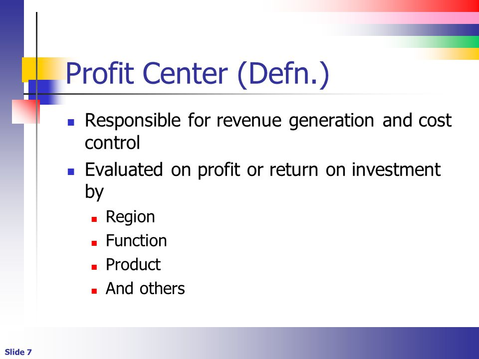 Slide 7 Profit Center (Defn.) Responsible for revenue generation and cost control Evaluated on profit or return on investment by Region Function Product And others