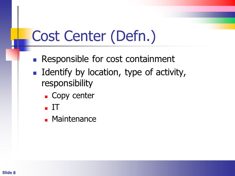 Slide 8 Cost Center (Defn.) Responsible for cost containment Identify by location, type of activity, responsibility Copy center IT Maintenance