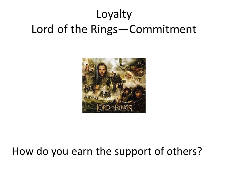 Loyalty Lord of the Rings—Commitment How do you earn the support of others?