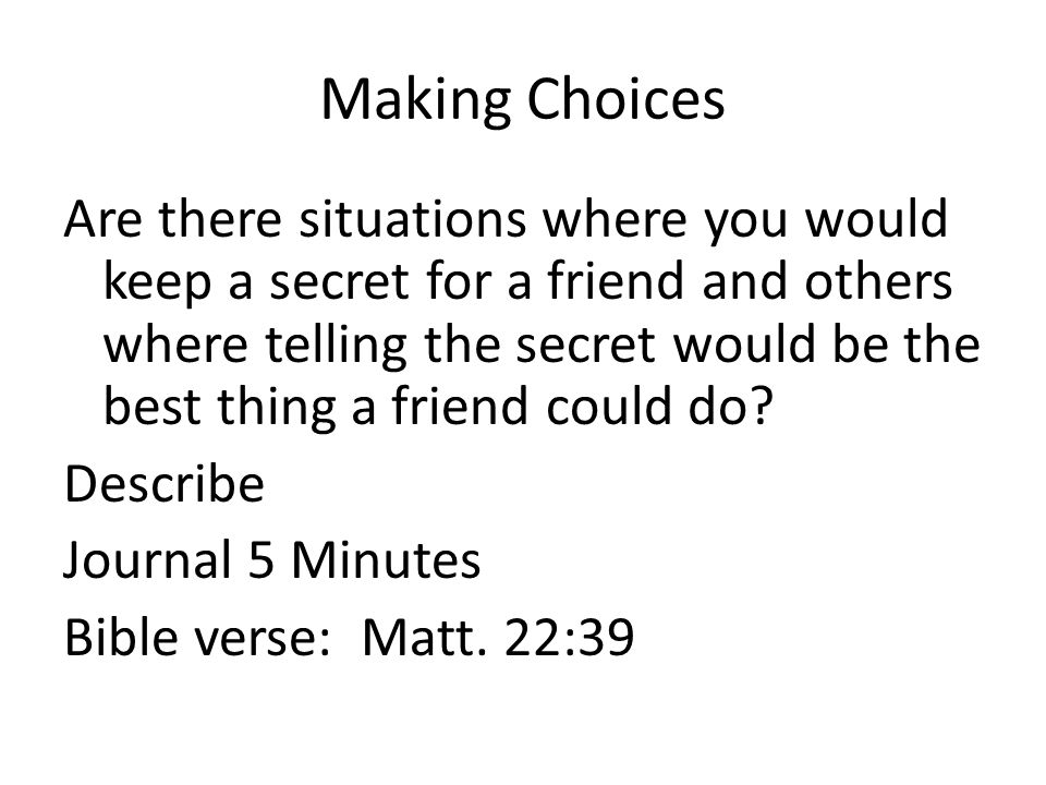 Making Choices Are there situations where you would keep a secret for a friend and others where telling the secret would be the best thing a friend could do.