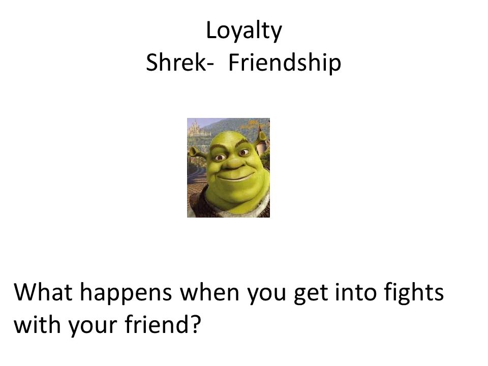 Loyalty Shrek- Friendship What happens when you get into fights with your friend?