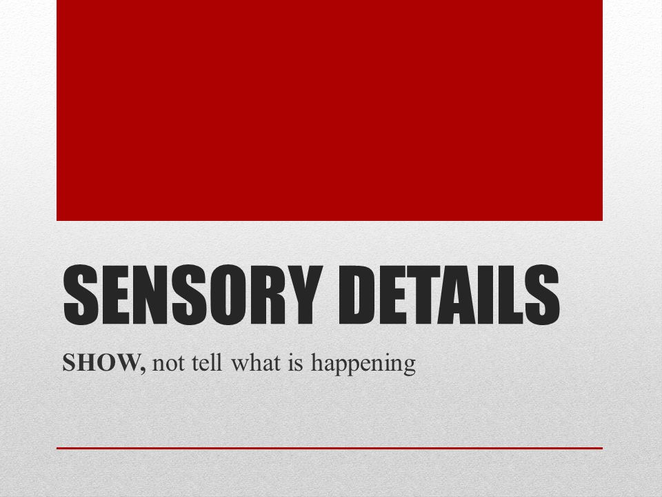 SENSORY DETAILS SHOW, not tell what is happening