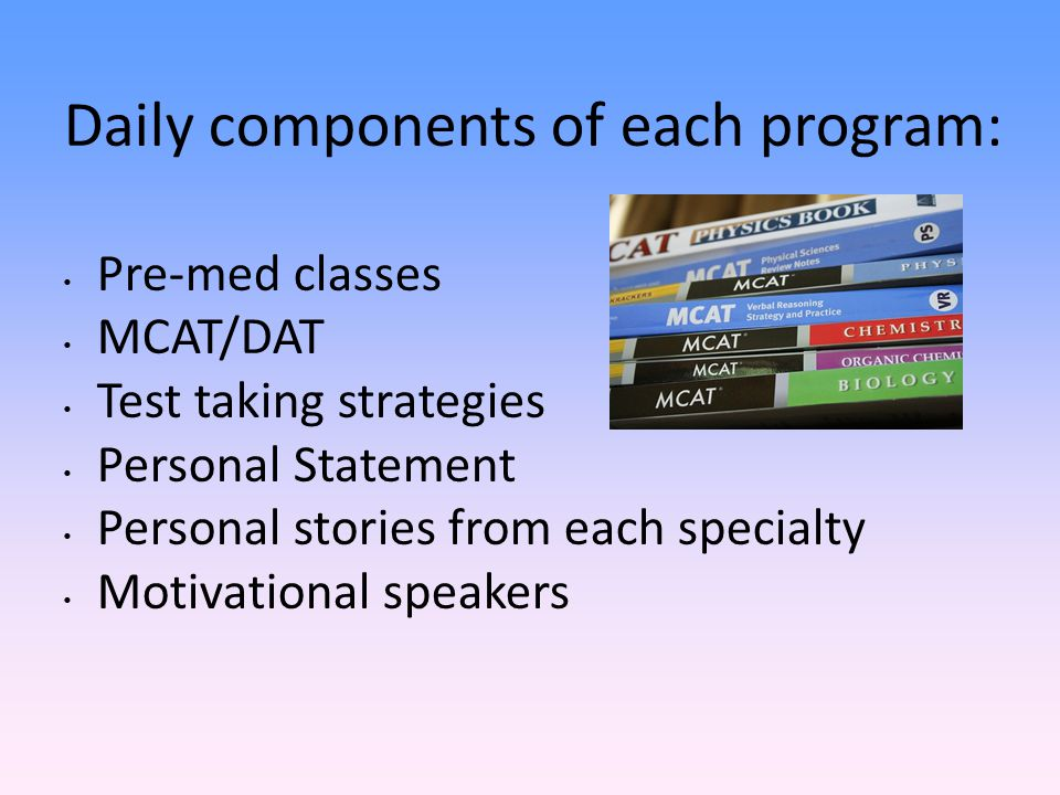 Daily components of each program: Pre-med classes MCAT/DAT Test taking strategies Personal Statement Personal stories from each specialty Motivational