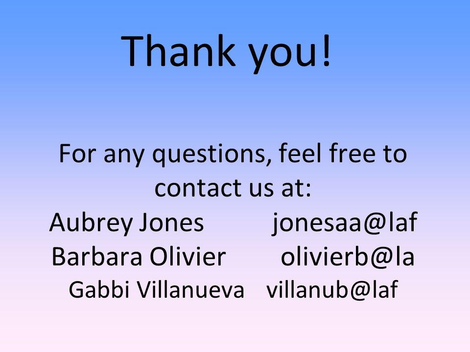 Thank you! For any questions, feel free to contact us at: Aubrey Jonesjonesaa@laf Barbara Olivier olivierb@la Gabbi Villanueva villanub@laf