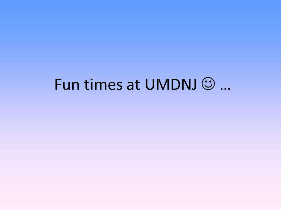 Fun times at UMDNJ …