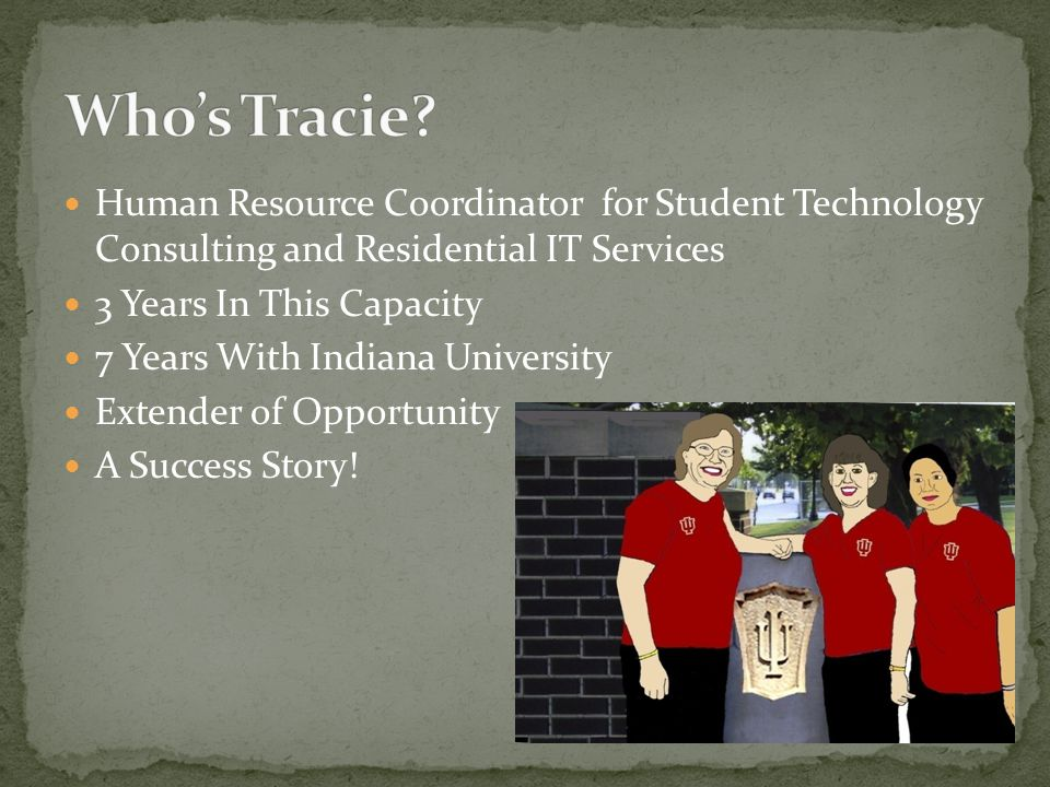 Human Resource Coordinator for Student Technology Consulting and Residential IT Services 3 Years In This Capacity 7 Years With Indiana University Extender of Opportunity A Success Story!