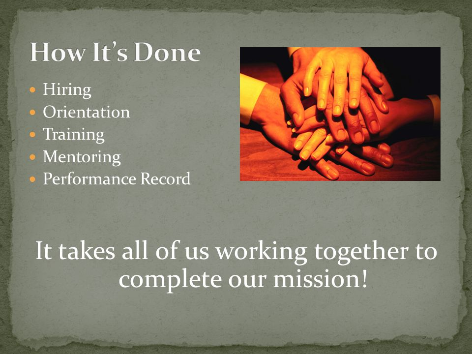 Hiring Orientation Training Mentoring Performance Record It takes all of us working together to complete our mission!