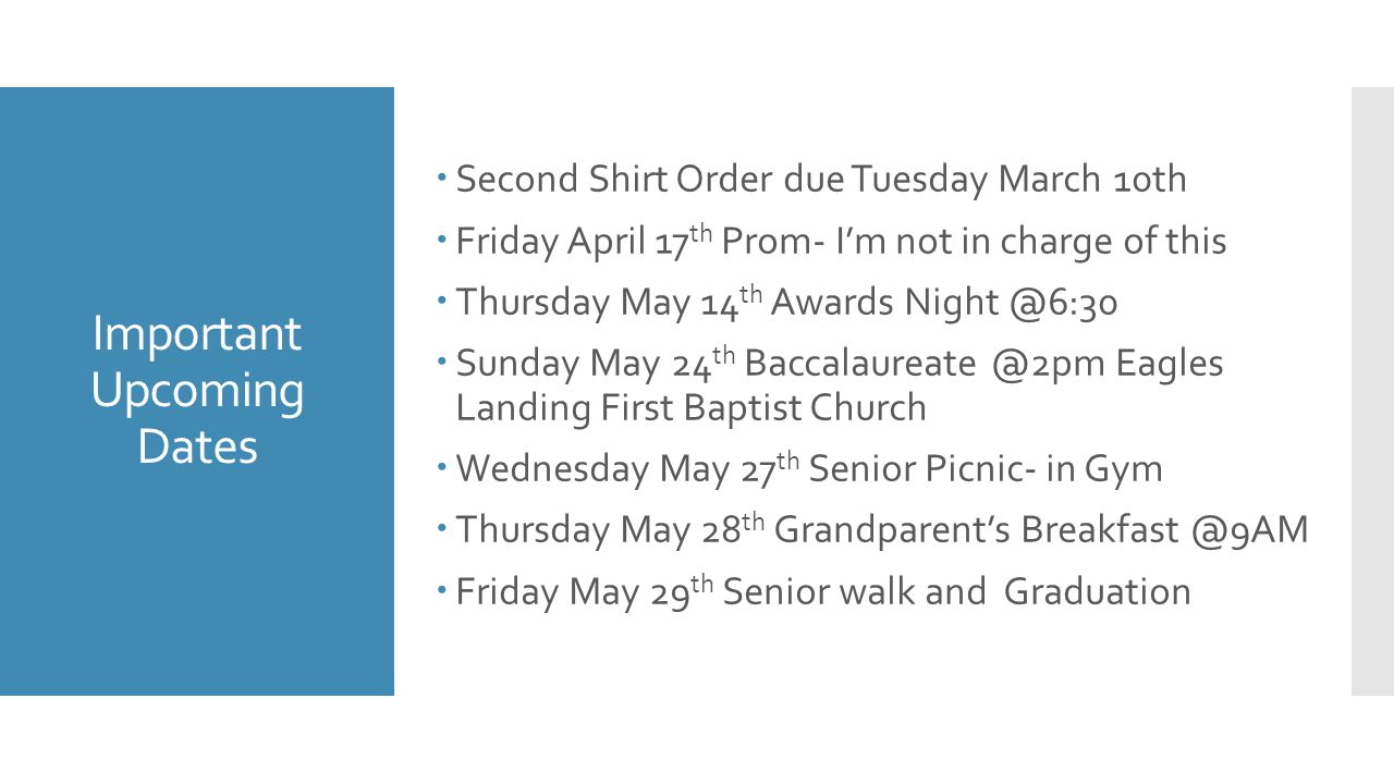Important Upcoming Dates  Second Shirt Order due Tuesday March 10th  Friday April 17 th Prom- I'm not in charge of this  Thursday May 14 th Awards Night @6:30  Sunday May 24 th Baccalaureate @2pm Eagles Landing First Baptist Church  Wednesday May 27 th Senior Picnic- in Gym  Thursday May 28 th Grandparent's Breakfast @9AM  Friday May 29 th Senior walk and Graduation