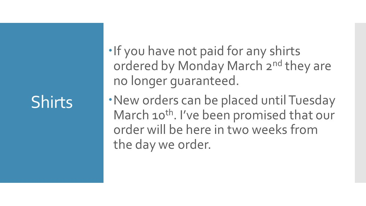 Shirts  If you have not paid for any shirts ordered by Monday March 2 nd they are no longer guaranteed.  New orders can be placed until Tuesday Marc