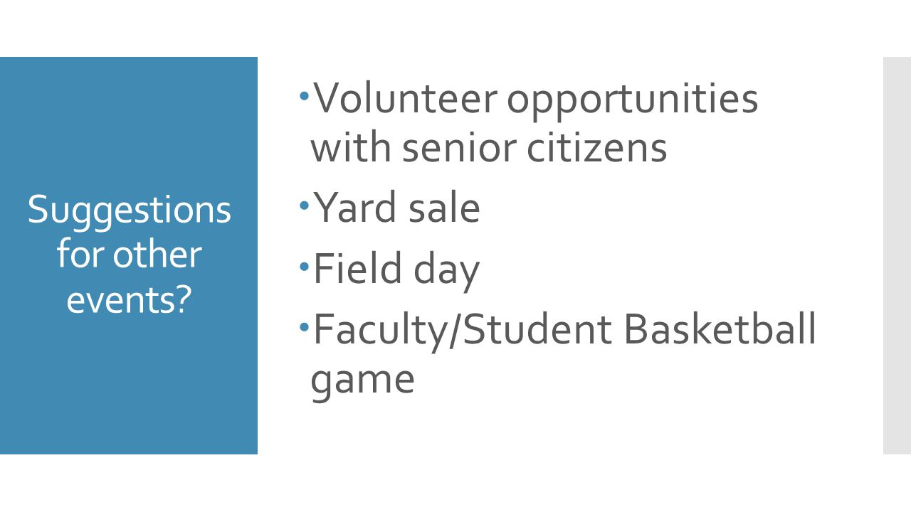 Suggestions for other events?  Volunteer opportunities with senior citizens  Yard sale  Field day  Faculty/Student Basketball game