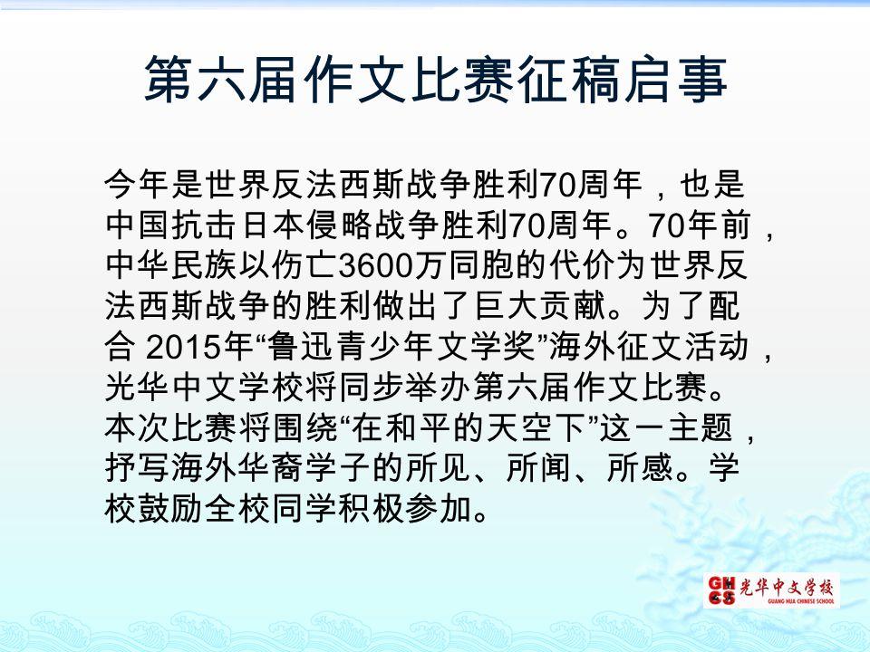 """第六届作文比赛征稿启事 今年是世界反法西斯战争胜利 70 周年,也是 中国抗击日本侵略战争胜利 70 周年。 70 年前, 中华民族以伤亡 3600 万同胞的代价为世界反 法西斯战争的胜利做出了巨大贡献。为了配 合 2015 年 """" 鲁迅青少年文学奖 """" 海外征文活动, 光华中文学校将同步举办第六届"""
