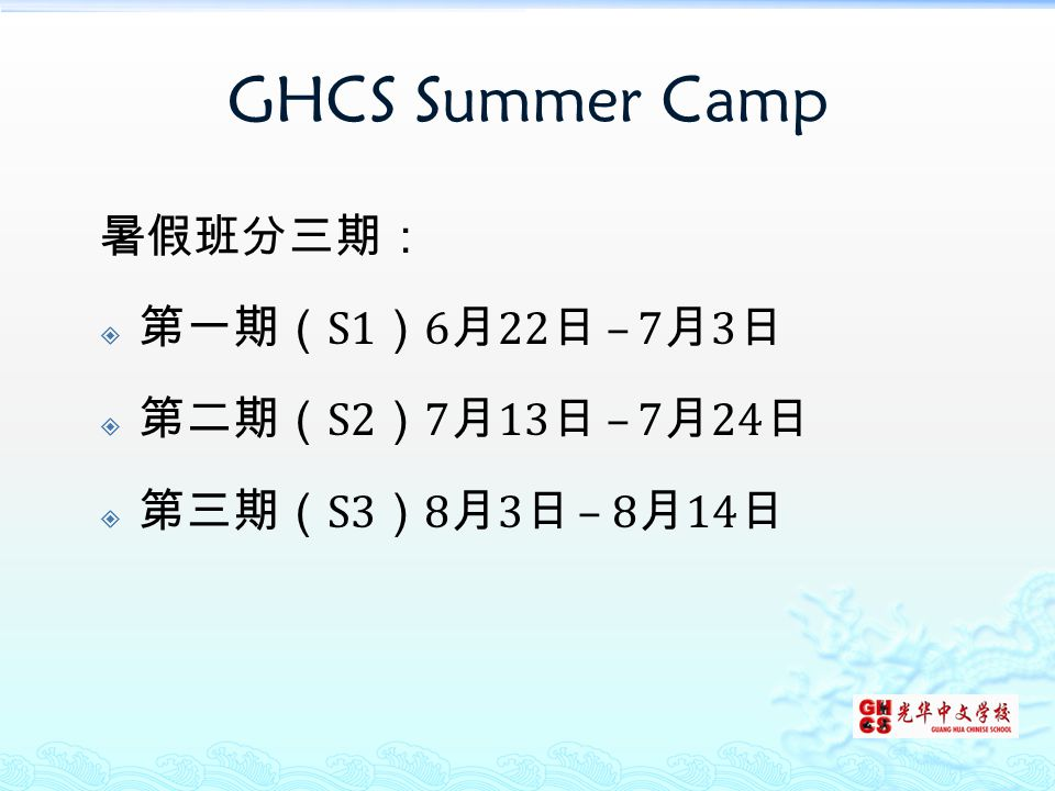 GHCS Summer Camp 暑假班分三期:  第一期( S1 ) 6 月 22 日 – 7 月 3 日  第二期( S2 ) 7 月 13 日 – 7 月 24 日  第三期( S3 ) 8 月 3 日 – 8 月 14 日