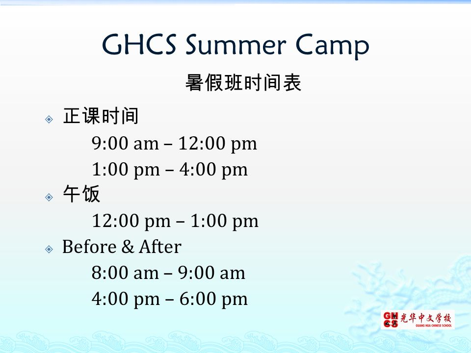 GHCS Summer Camp 暑假班时间表  正课时间 9:00 am – 12:00 pm 1:00 pm – 4:00 pm  午饭 12:00 pm – 1:00 pm  Before & After 8:00 am – 9:00 am 4:00 pm – 6:00 pm
