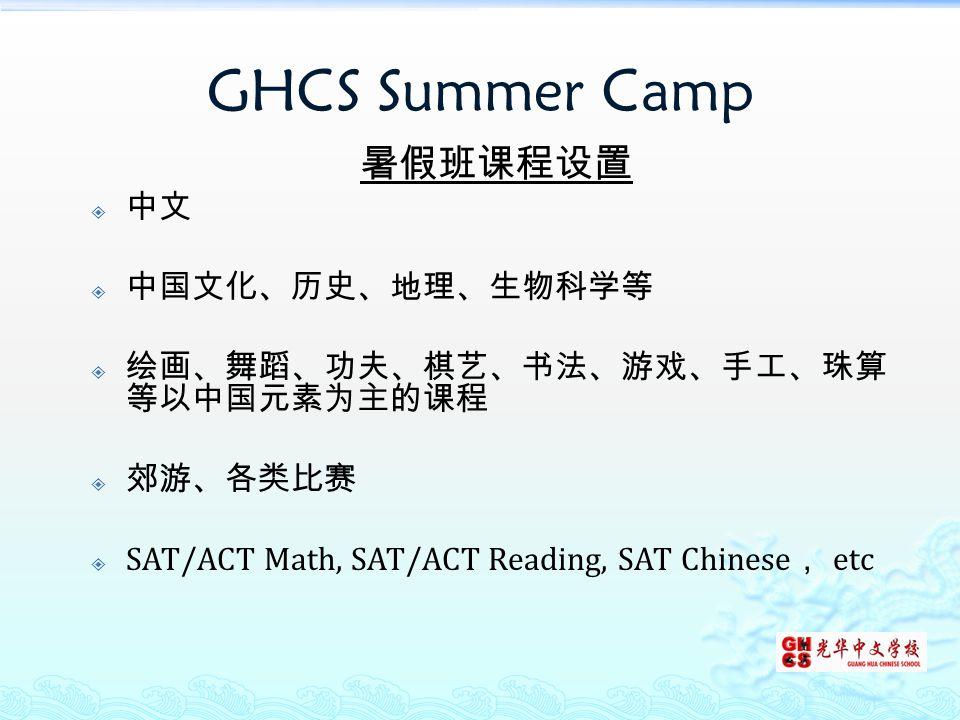 GHCS Summer Camp 暑假班课程设置  中文  中国文化、历史、地理、生物科学等  绘画、舞蹈、功夫、棋艺、书法、游戏、手工、珠算 等以中国元素为主的课程  郊游、各类比赛  SAT/ACT Math, SAT/ACT Reading, SAT Chinese , etc