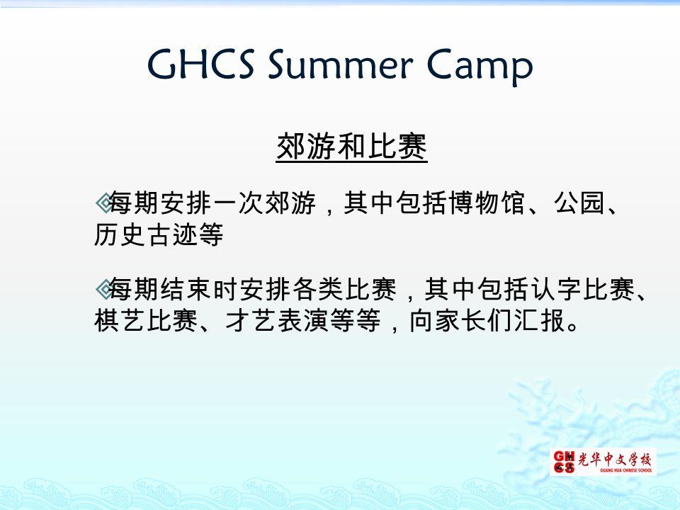 GHCS Summer Camp 郊游和比赛  每期安排一次郊游,其中包括博物馆、公园、 历史古迹等  每期结束时安排各类比赛,其中包括认字比赛、 棋艺比赛、才艺表演等等,向家长们汇报。