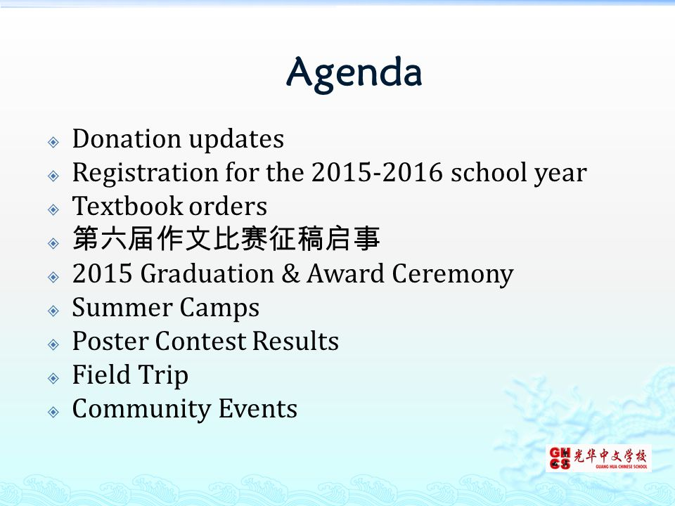 Agenda  Donation updates  Registration for the 2015-2016 school year  Textbook orders  第六届作文比赛征稿启事  2015 Graduation & Award Ceremony  Summer Camps  Poster Contest Results  Field Trip  Community Events