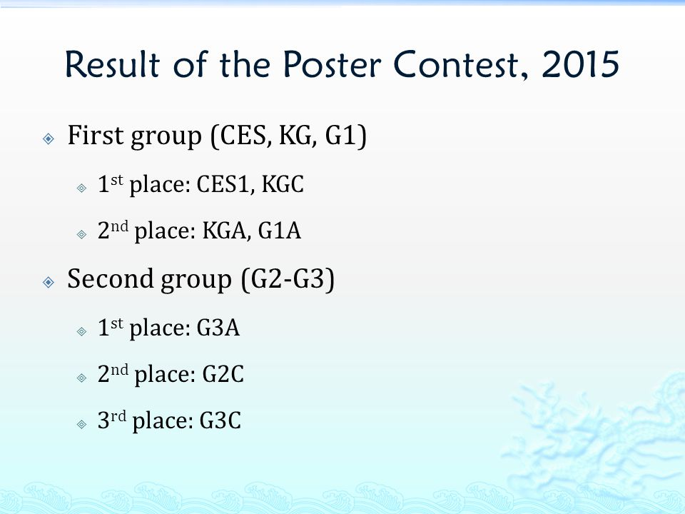 Result of the Poster Contest, 2015  First group (CES, KG, G1)  1 st place: CES1, KGC  2 nd place: KGA, G1A  Second group (G2-G3)  1 st place: G3A  2 nd place: G2C  3 rd place: G3C