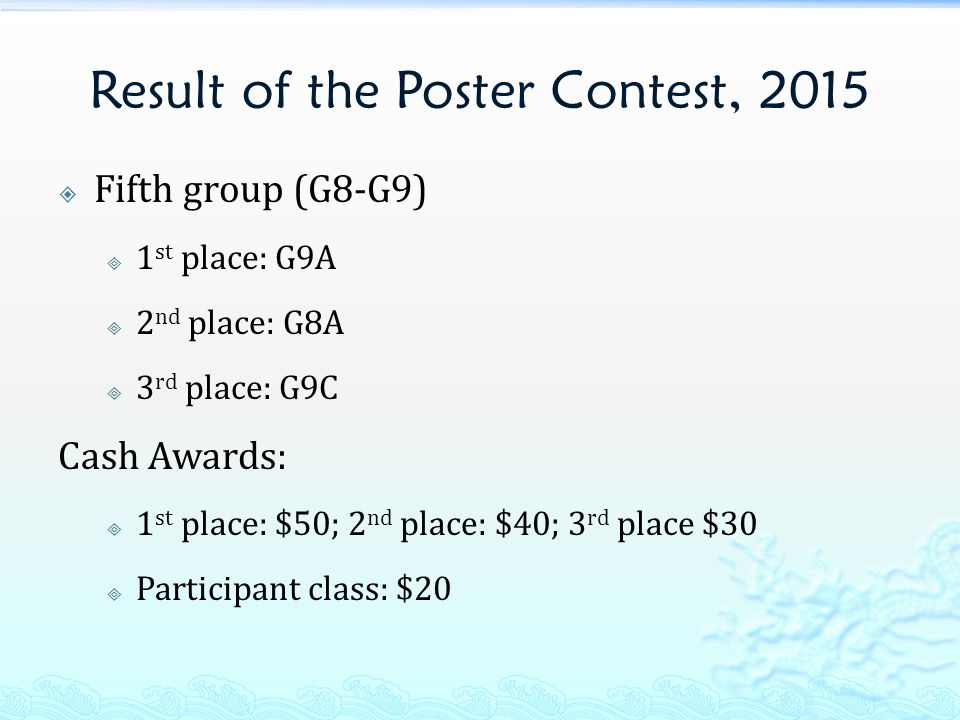 Result of the Poster Contest, 2015  Fifth group (G8-G9)  1 st place: G9A  2 nd place: G8A  3 rd place: G9C Cash Awards:  1 st place: $50; 2 nd place: $40; 3 rd place $30  Participant class: $20