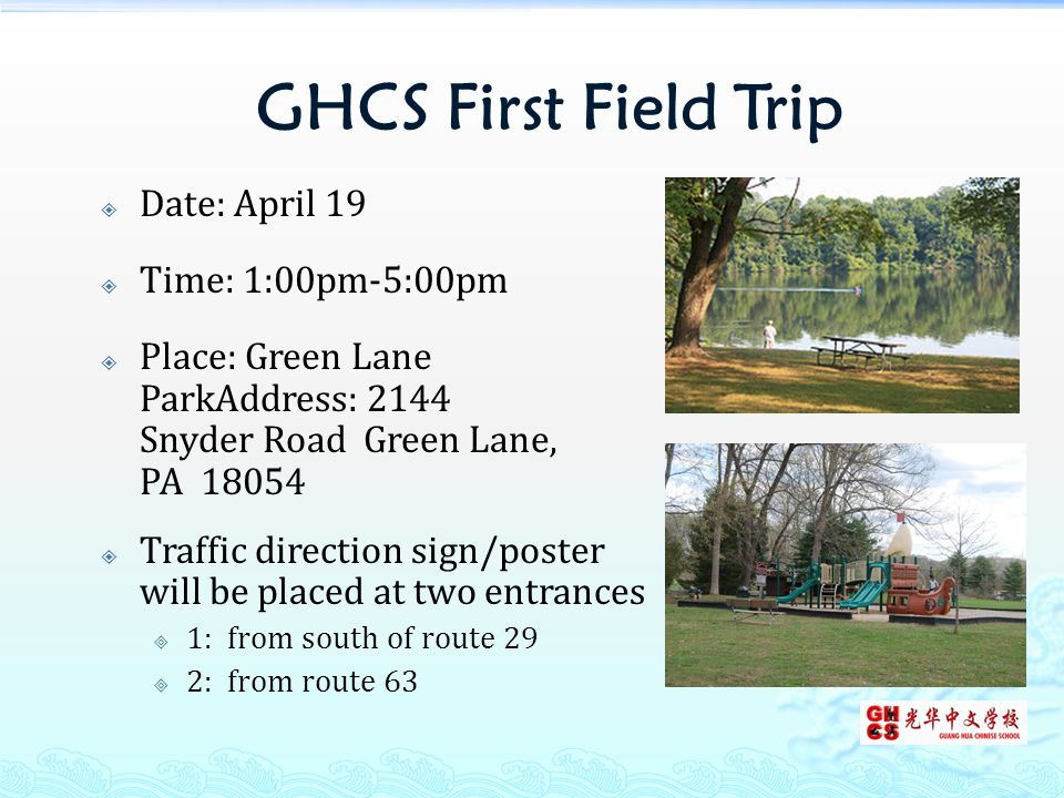 GHCS First Field Trip  Date: April 19  Time: 1:00pm-5:00pm  Place: Green Lane ParkAddress: 2144 Snyder Road Green Lane, PA 18054  Traffic direction sign/poster will be placed at two entrances  1: from south of route 29  2: from route 63