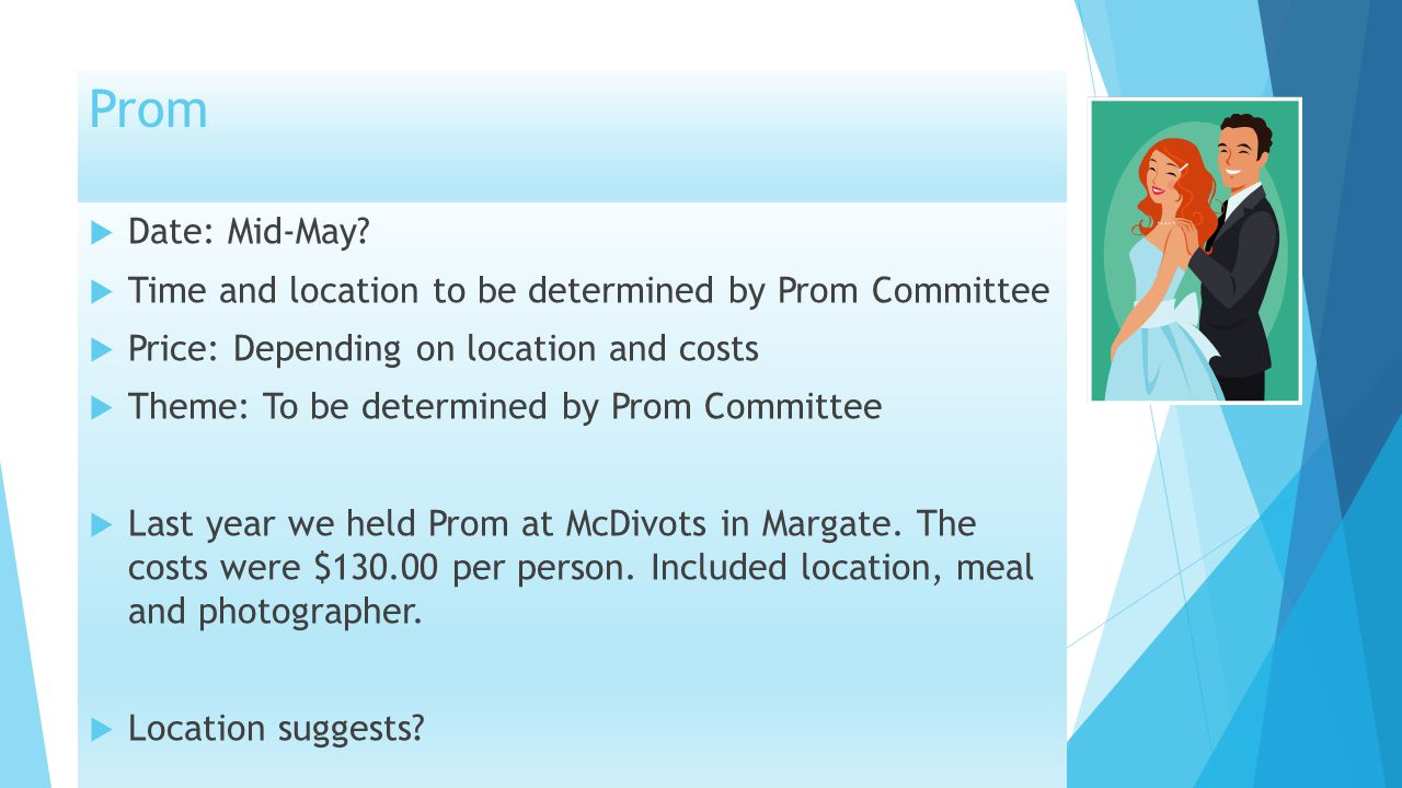 Prom  Date: Mid-May?  Time and location to be determined by Prom Committee  Price: Depending on location and costs  Theme: To be determined by Pro