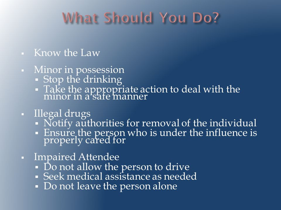  Know the Law  Minor in possession  Stop the drinking  Take the appropriate action to deal with the minor in a safe manner  Illegal drugs  Notify authorities for removal of the individual  Ensure the person who is under the influence is properly cared for  Impaired Attendee  Do not allow the person to drive  Seek medical assistance as needed  Do not leave the person alone