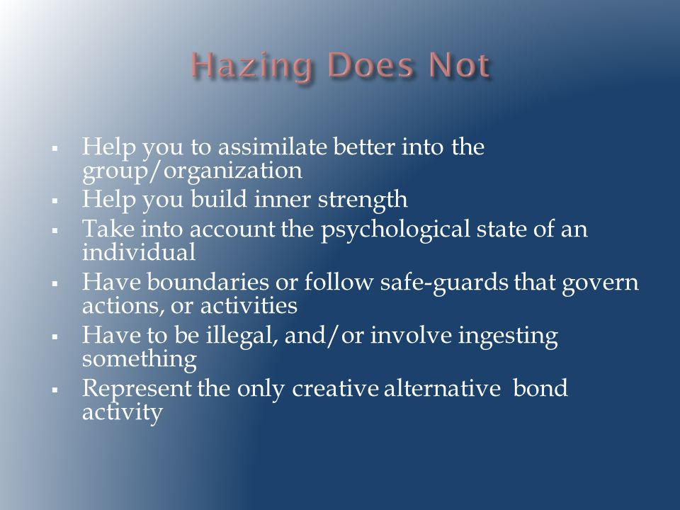  Help you to assimilate better into the group/organization  Help you build inner strength  Take into account the psychological state of an individual  Have boundaries or follow safe-guards that govern actions, or activities  Have to be illegal, and/or involve ingesting something  Represent the only creative alternative bond activity