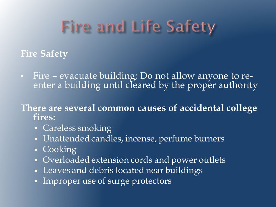Fire Safety  Fire – evacuate building; Do not allow anyone to re- enter a building until cleared by the proper authority There are several common causes of accidental college fires:  Careless smoking  Unattended candles, incense, perfume burners  Cooking  Overloaded extension cords and power outlets  Leaves and debris located near buildings  Improper use of surge protectors