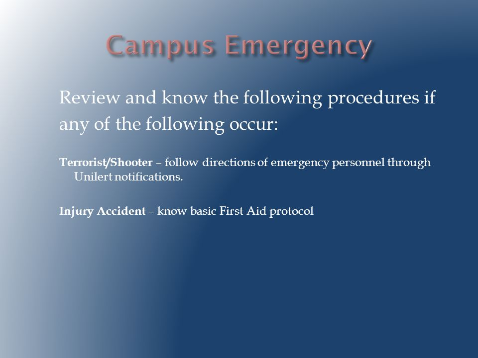 Review and know the following procedures if any of the following occur: Terrorist/Shooter – follow directions of emergency personnel through Unilert notifications.