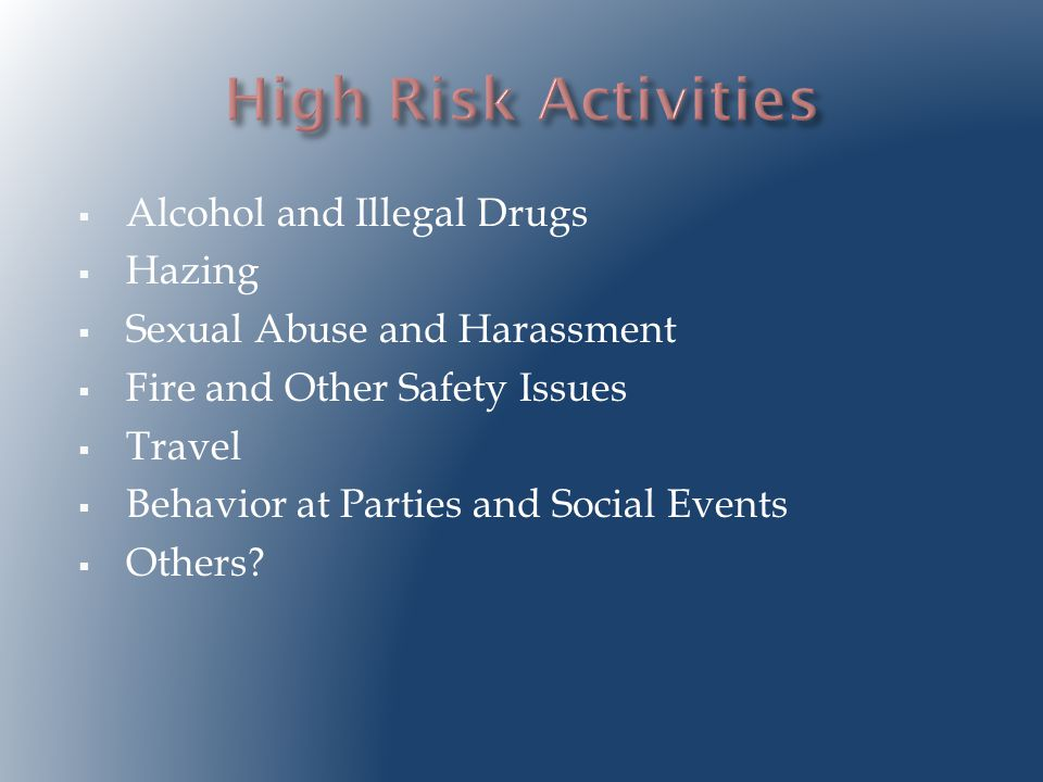  Alcohol and Illegal Drugs  Hazing  Sexual Abuse and Harassment  Fire and Other Safety Issues  Travel  Behavior at Parties and Social Events  Others?