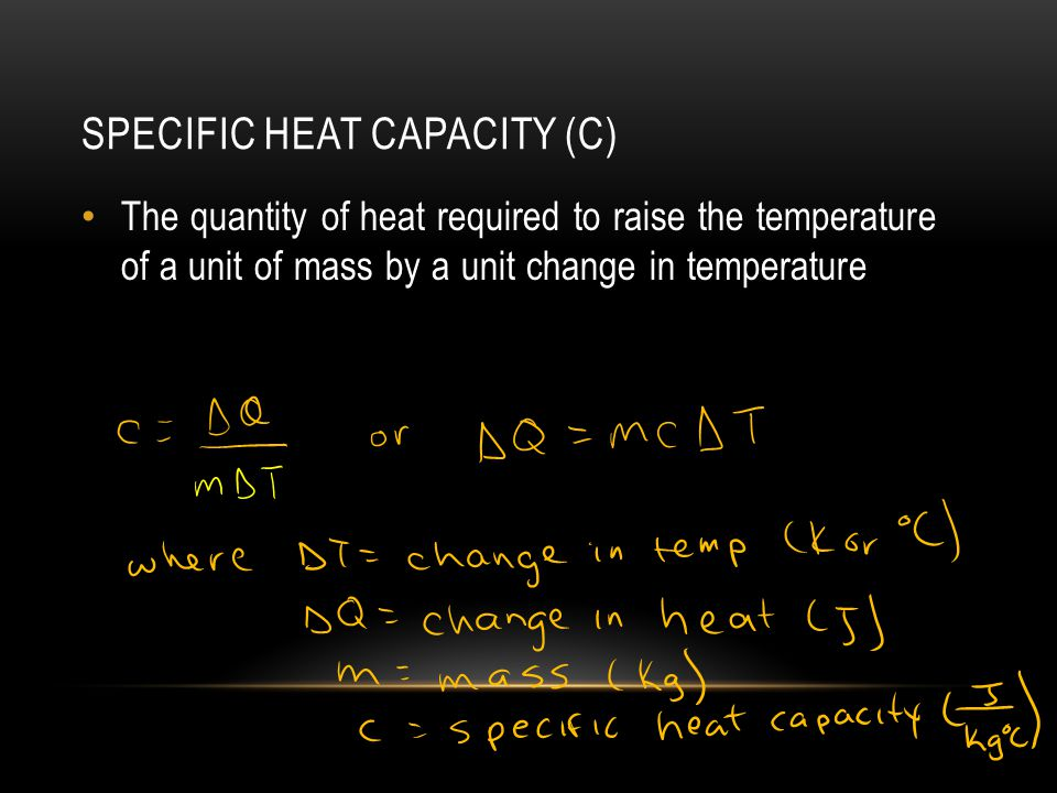 SPECIFIC HEAT CAPACITY (C) The quantity of heat required to raise the temperature of a unit of mass by a unit change in temperature