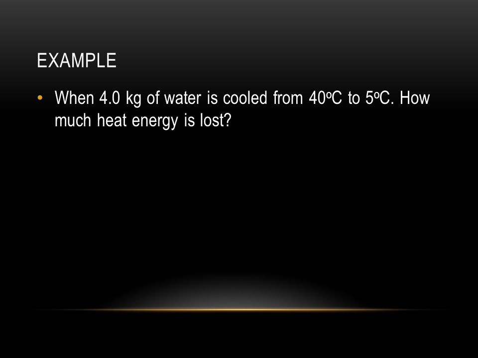 EXAMPLE When 4.0 kg of water is cooled from 40 o C to 5 o C. How much heat energy is lost?