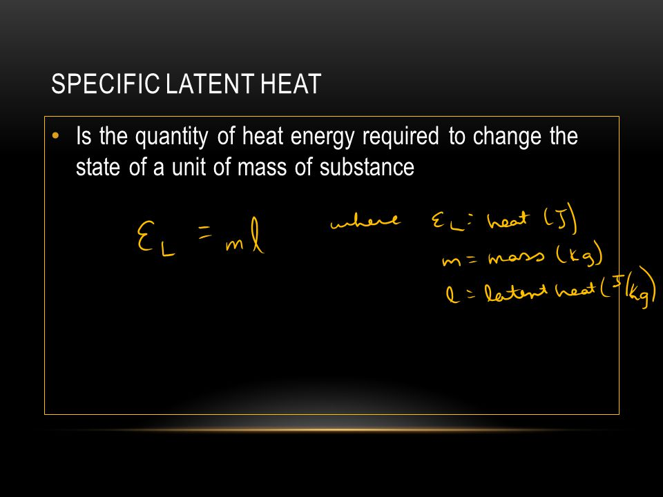 SPECIFIC LATENT HEAT Is the quantity of heat energy required to change the state of a unit of mass of substance