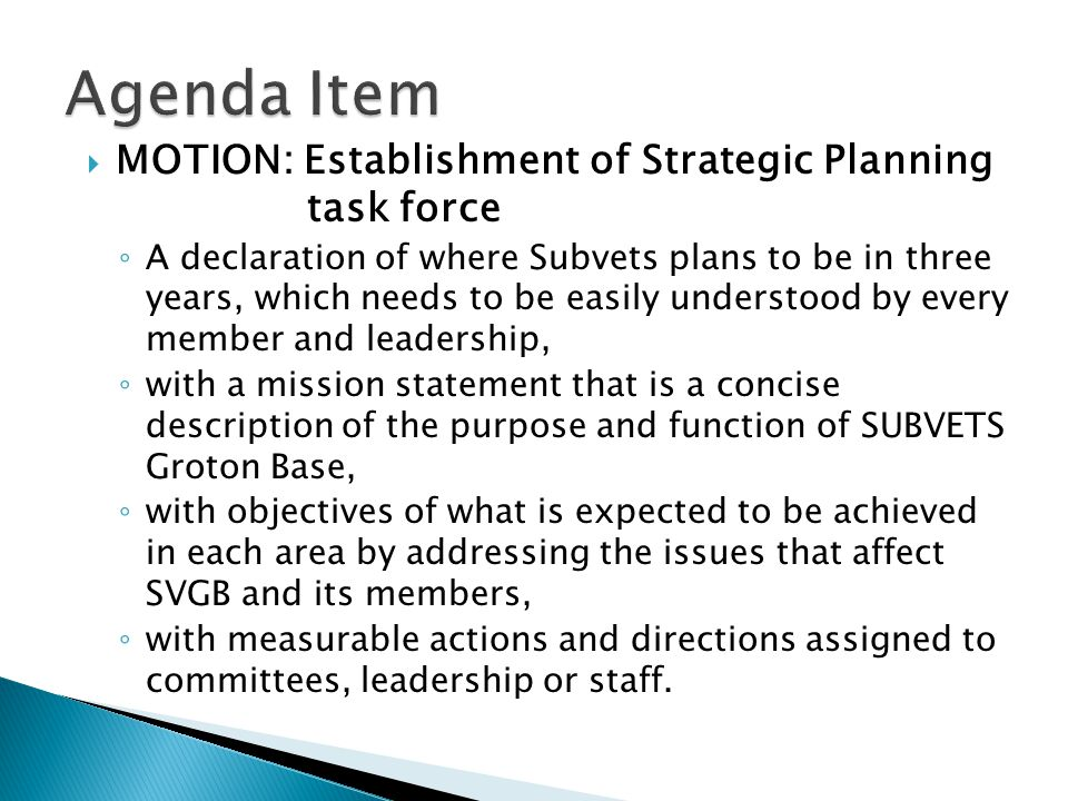  MOTION: Establishment of Strategic Planning task force ◦ A declaration of where Subvets plans to be in three years, which needs to be easily understood by every member and leadership, ◦ with a mission statement that is a concise description of the purpose and function of SUBVETS Groton Base, ◦ with objectives of what is expected to be achieved in each area by addressing the issues that affect SVGB and its members, ◦ with measurable actions and directions assigned to committees, leadership or staff.