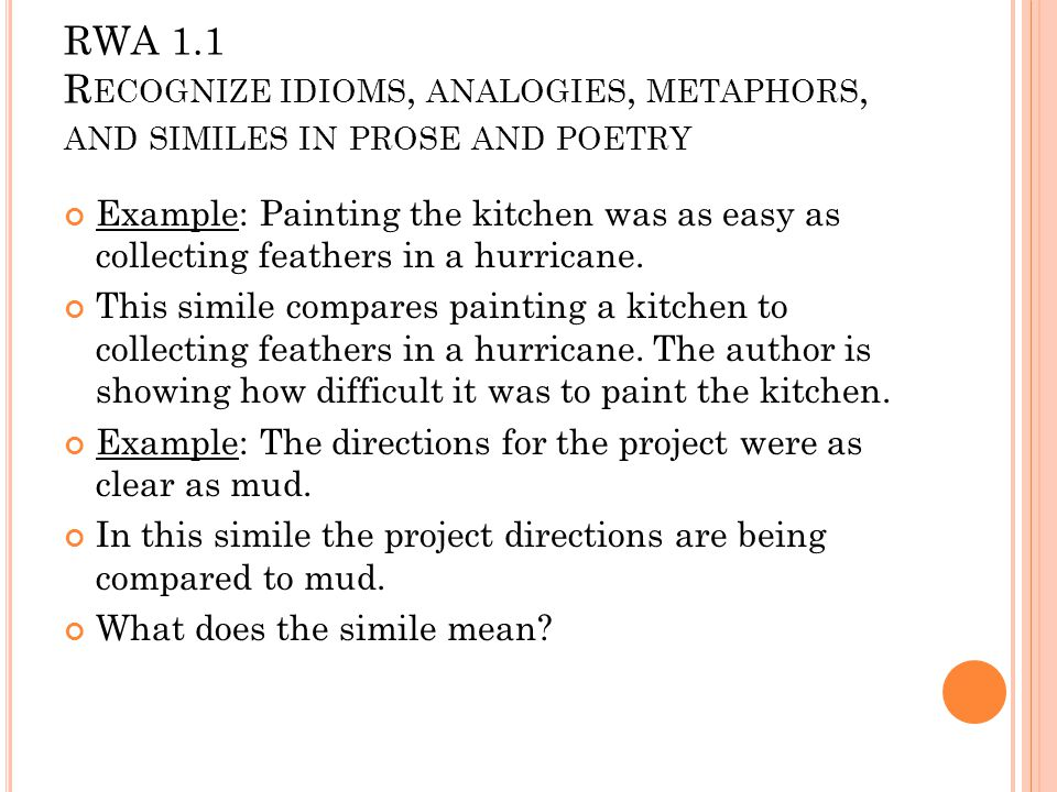 RWA 1.1 R ECOGNIZE IDIOMS, ANALOGIES, METAPHORS, AND SIMILES IN PROSE AND POETRY Example: Painting the kitchen was as easy as collecting feathers in a hurricane.