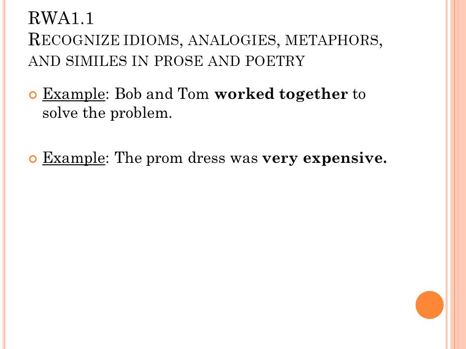 RWA1.1 R ECOGNIZE IDIOMS, ANALOGIES, METAPHORS, AND SIMILES IN PROSE AND POETRY Analogy: an analogy is a comparison between things which are basically not alike but which share some kind of similarity.