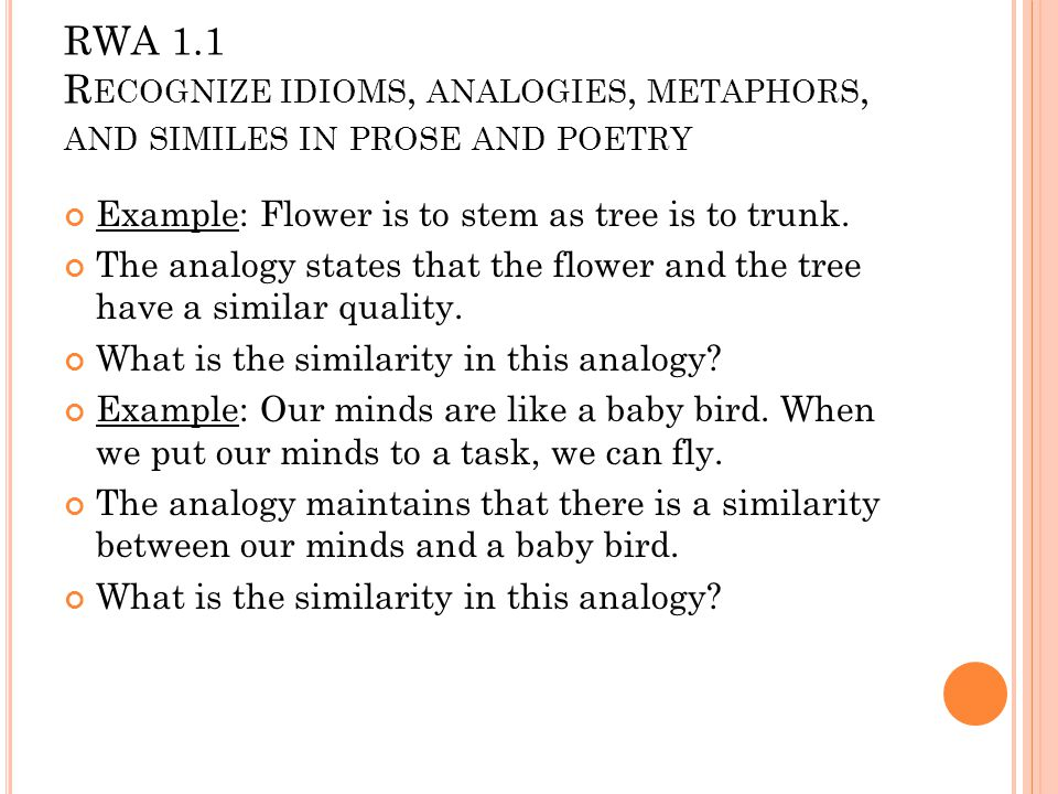 RWA 1.1 R ECOGNIZE IDIOMS, ANALOGIES, METAPHORS, AND SIMILES IN PROSE AND POETRY Example: Flower is to stem as tree is to trunk.