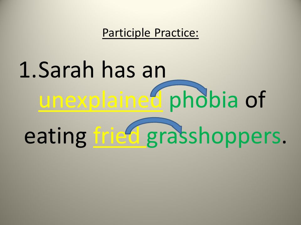 Participle Practice: 1.Sarah has an unexplained phobia of eating fried grasshoppers.