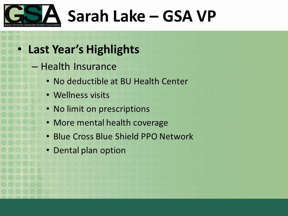Sarah Lake – GSA VP Last Year's Highlights – Health Insurance No deductible at BU Health Center Wellness visits No limit on prescriptions More mental health coverage Blue Cross Blue Shield PPO Network Dental plan option