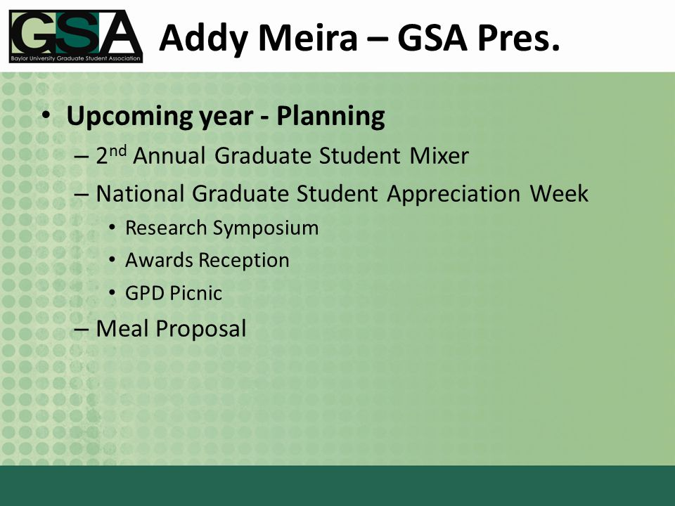 Addy Meira – GSA Pres. Upcoming year - Planning – 2 nd Annual Graduate Student Mixer – National Graduate Student Appreciation Week Research Symposium