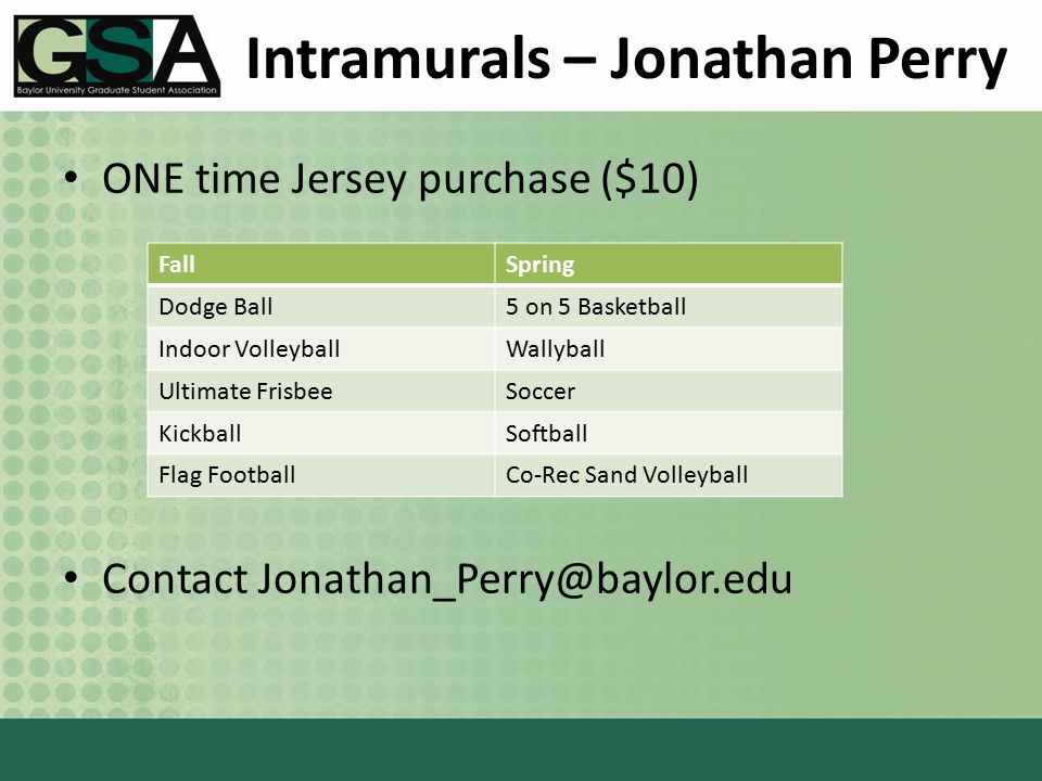 Intramurals – Jonathan Perry ONE time Jersey purchase ($10) Contact Jonathan_Perry@baylor.edu FallSpring Dodge Ball5 on 5 Basketball Indoor VolleyballWallyball Ultimate FrisbeeSoccer KickballSoftball Flag FootballCo-Rec Sand Volleyball