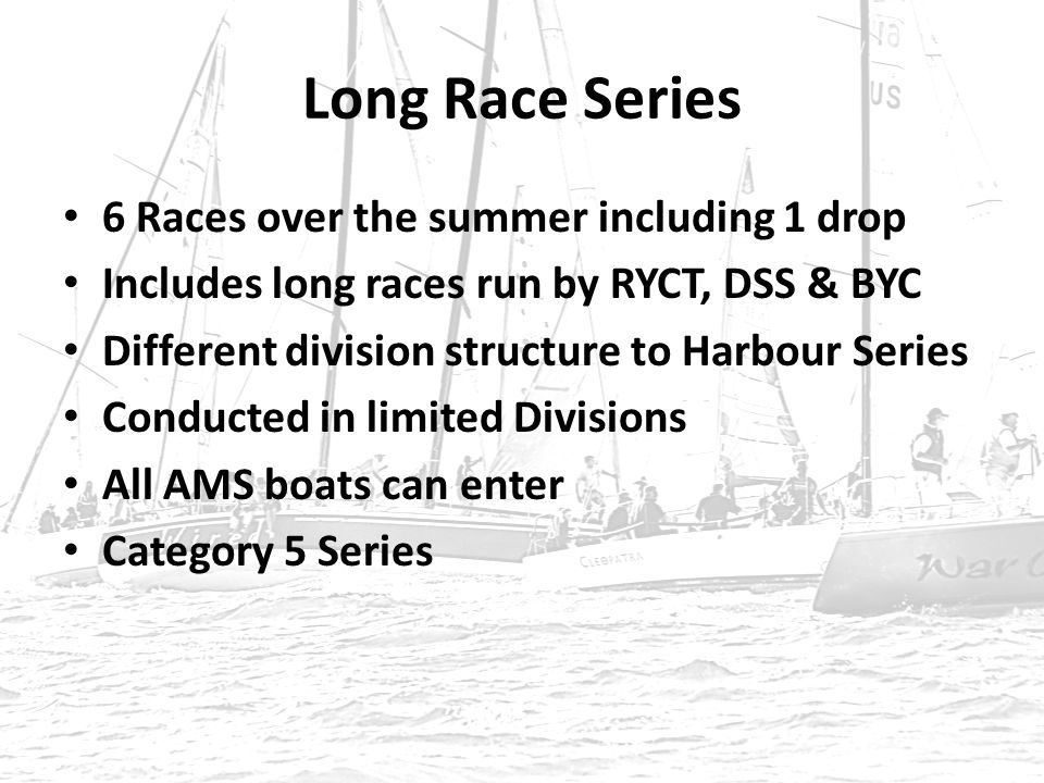 Long Race Series 6 Races over the summer including 1 drop Includes long races run by RYCT, DSS & BYC Different division structure to Harbour Series Conducted in limited Divisions All AMS boats can enter Category 5 Series