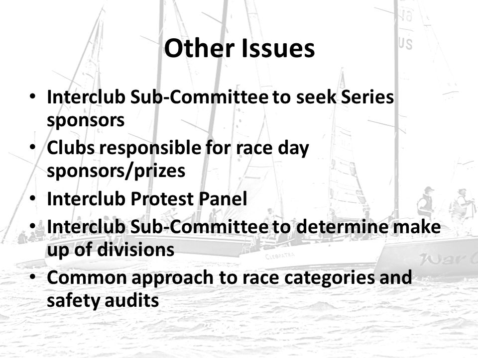 Other Issues Interclub Sub-Committee to seek Series sponsors Clubs responsible for race day sponsors/prizes Interclub Protest Panel Interclub Sub-Committee to determine make up of divisions Common approach to race categories and safety audits