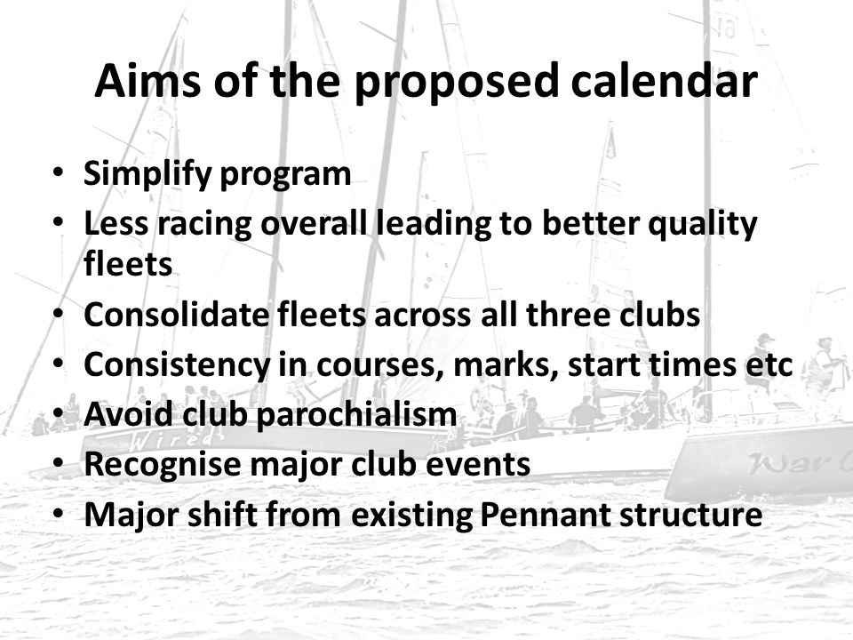 Aims of the proposed calendar Simplify program Less racing overall leading to better quality fleets Consolidate fleets across all three clubs Consistency in courses, marks, start times etc Avoid club parochialism Recognise major club events Major shift from existing Pennant structure