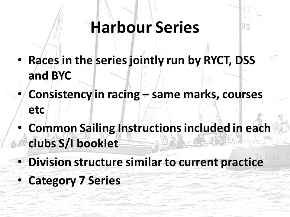 Harbour Series Races in the series jointly run by RYCT, DSS and BYC Consistency in racing – same marks, courses etc Common Sailing Instructions included in each clubs S/I booklet Division structure similar to current practice Category 7 Series